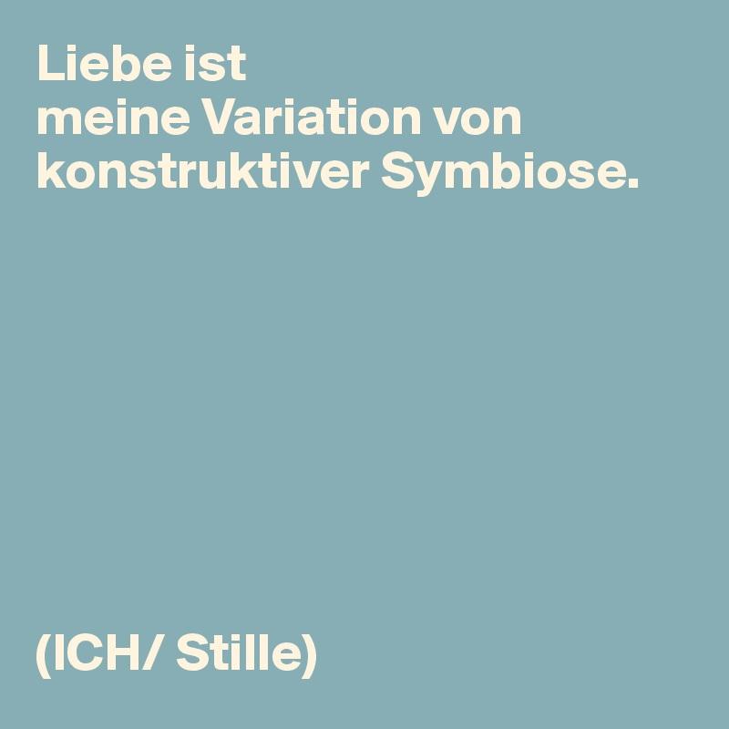Liebe ist meine Variation von konstruktiver Symbiose.         (ICH/ Stille)