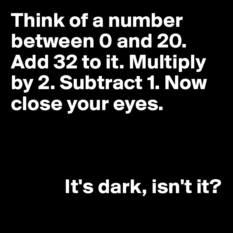 Think of a number between 0 and 20. Add 32 to it. Multiply by 2. Subtract 1. Now close your eyes.                 It's dark, isn't it?