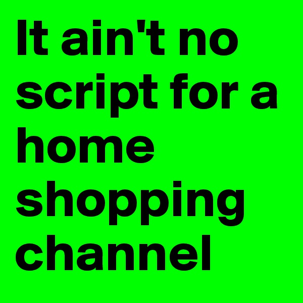 It ain't no script for a home shopping channel