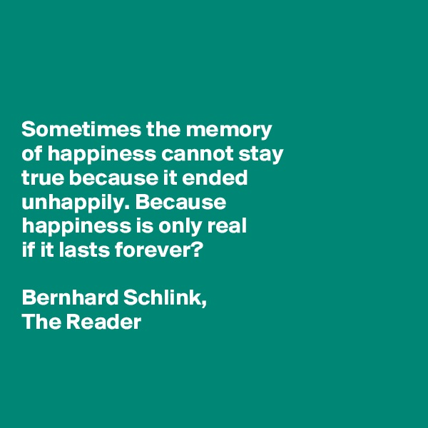 Sometimes the memory  of happiness cannot stay  true because it ended  unhappily. Because  happiness is only real  if it lasts forever?  Bernhard Schlink,  The Reader