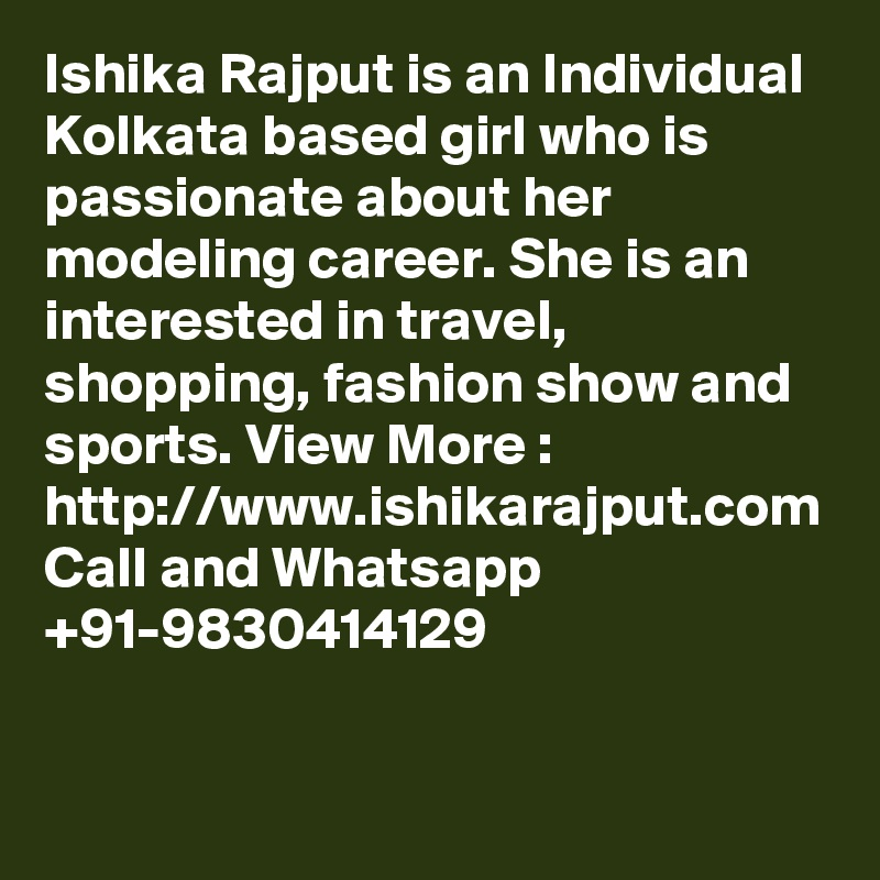 Ishika Rajput is an Individual Kolkata based girl who is passionate about her modeling career. She is an interested in travel, shopping, fashion show and sports. View More : http://www.ishikarajput.com Call and Whatsapp +91-9830414129