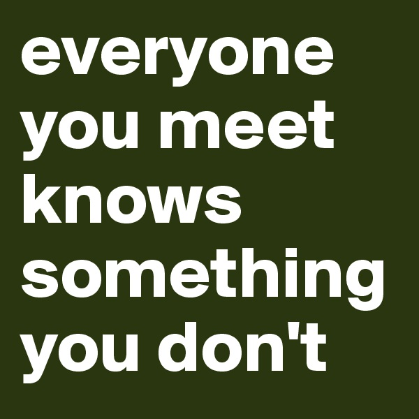 everyone you meet knows something you don't