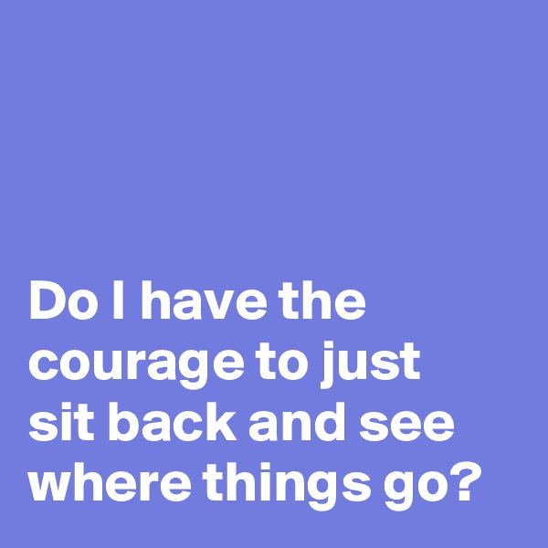 Do I have the  courage to just  sit back and see  where things go?