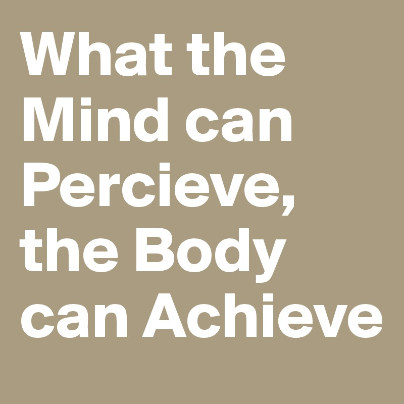 What the Mind can Percieve, the Body can Achieve