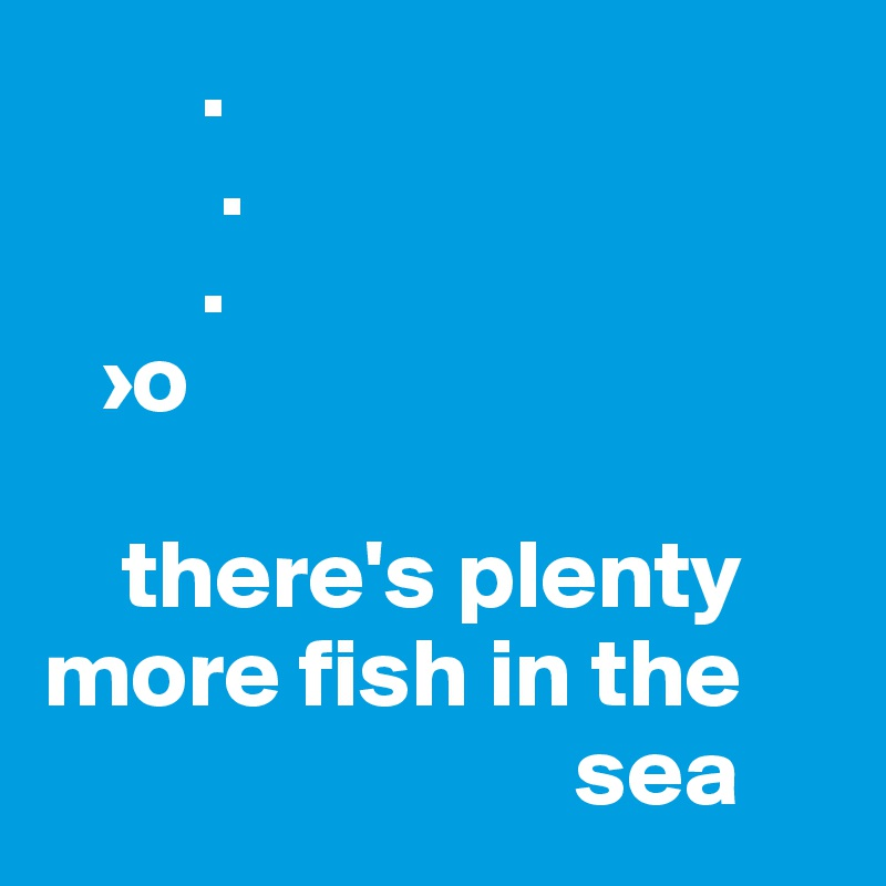 Plenty of more fish in the sea dating