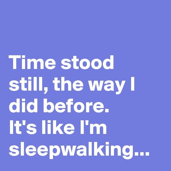 Time stood still, the way I did before.  It's like I'm sleepwalking...