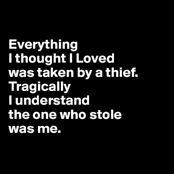 Everything  I thought I Loved was taken by a thief. Tragically  I understand  the one who stole  was me.