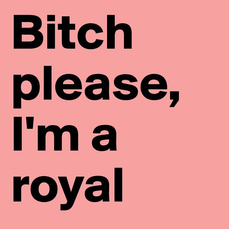 Bitch please, I'm a royal