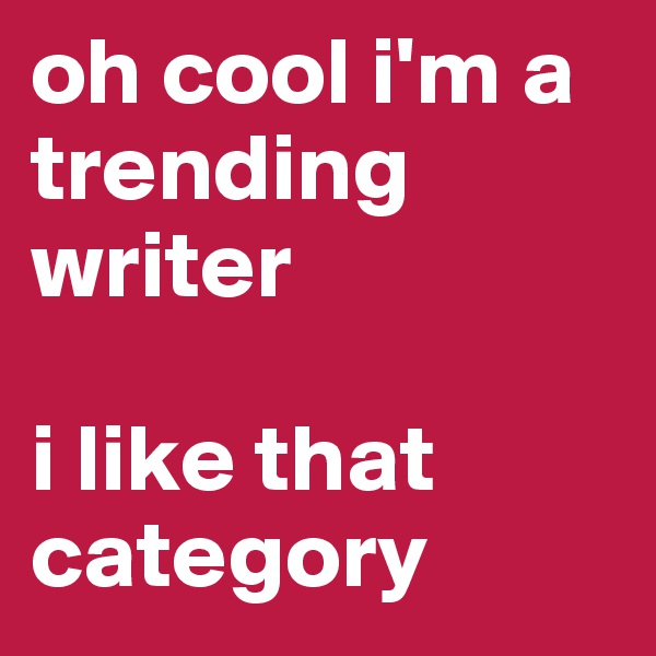 oh cool i'm a trending writer  i like that category