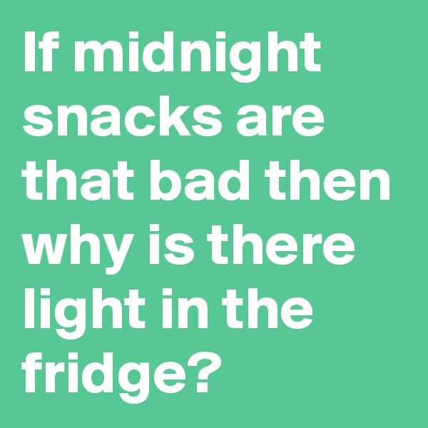 If midnight snacks are that bad then why is there light in the fridge?