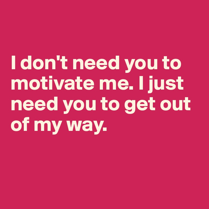 I don't need you to motivate me. I just need you to get out of my way.