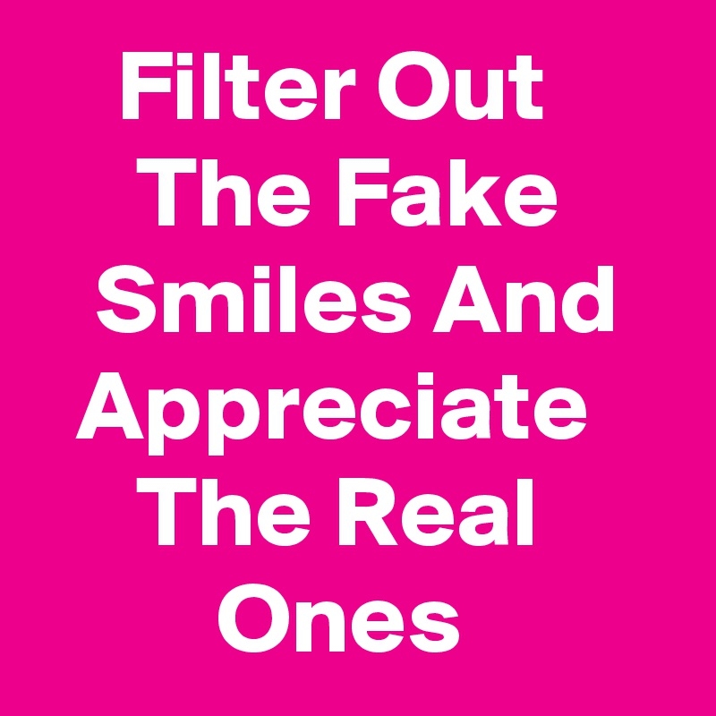 Filter Out           The Fake         Smiles And     Appreciate         The Real               Ones
