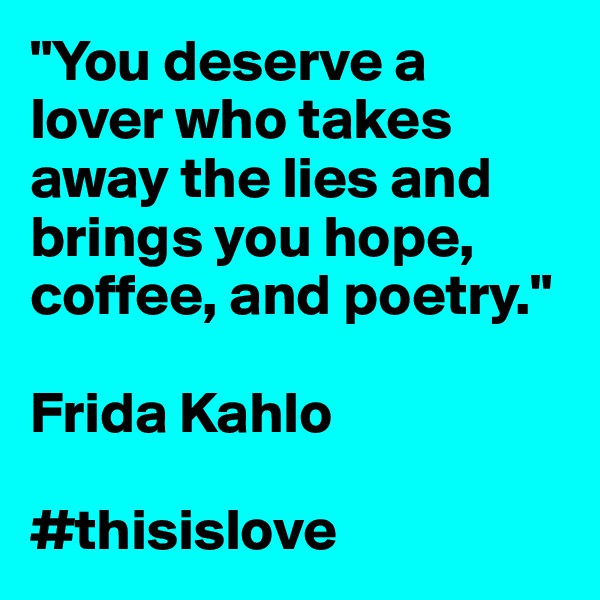 """You deserve a lover who takes away the lies and brings you hope, coffee, and poetry.""  Frida Kahlo  #thisislove"