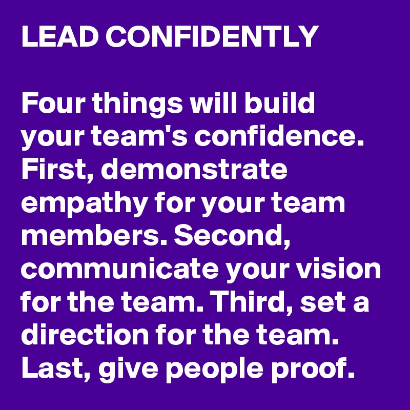 LEAD CONFIDENTLY  Four things will build your team's confidence. First, demonstrate empathy for your team members. Second, communicate your vision for the team. Third, set a direction for the team. Last, give people proof.