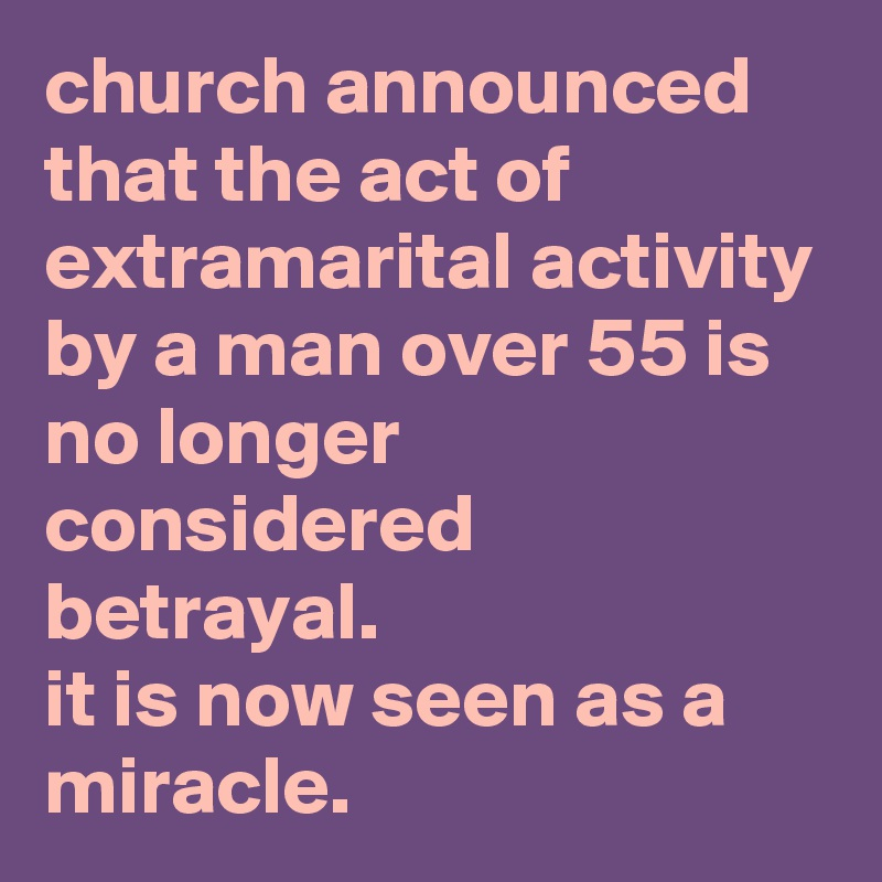 church announced that the act of extramarital activity by a man over 55 is no longer considered betrayal. it is now seen as a miracle.