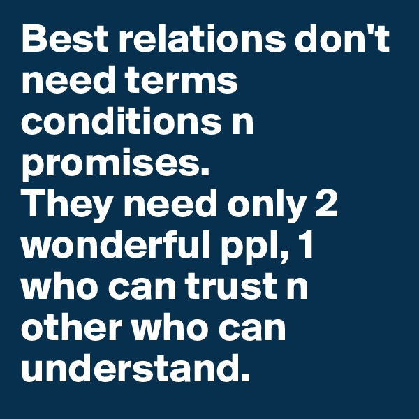 Best relations don't need terms conditions n promises. They need only 2 wonderful ppl, 1 who can trust n other who can understand.