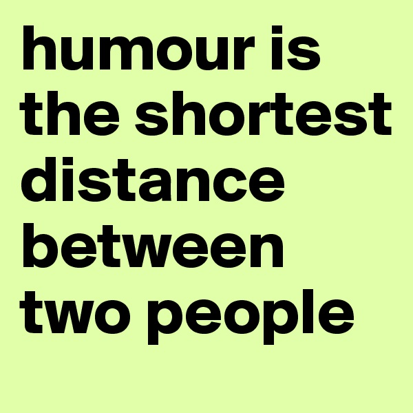 humour is the shortest distance between two people