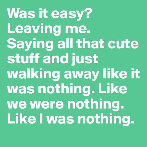 Was it easy? Leaving me. Saying all that cute stuff and just walking away like it was nothing. Like we were nothing. Like I was nothing.