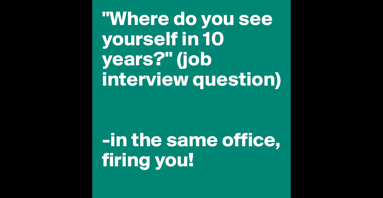 where do you see yourself in years job interview question where do you see yourself in 10 years job interview question in the same office firing you post by acos2 on boldomatic