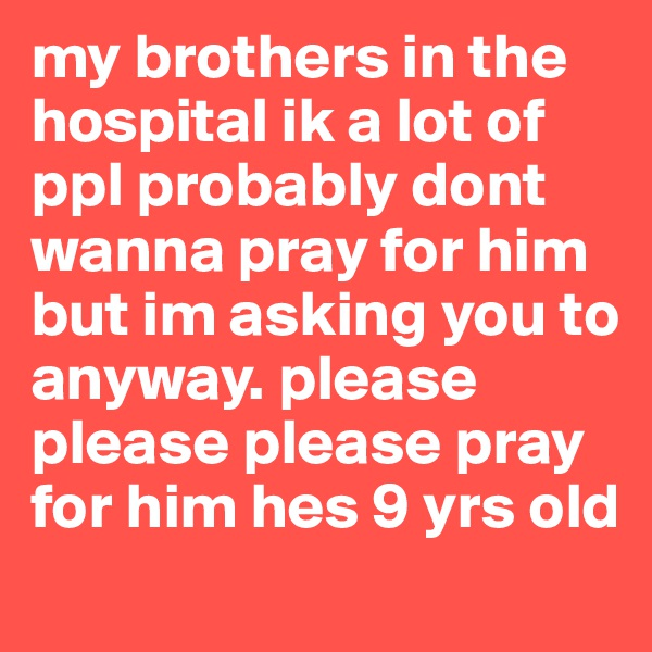 my brothers in the hospital ik a lot of ppl probably dont wanna pray for him but im asking you to anyway. please please please pray for him hes 9 yrs old