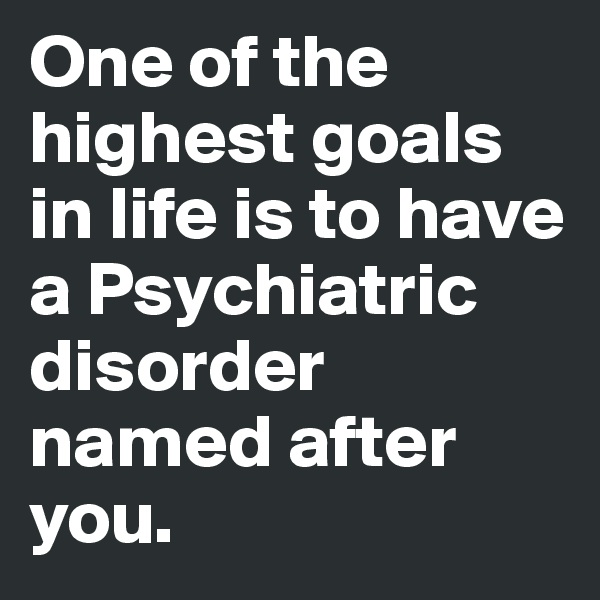 One of the highest goals in life is to have a Psychiatric disorder named after you.