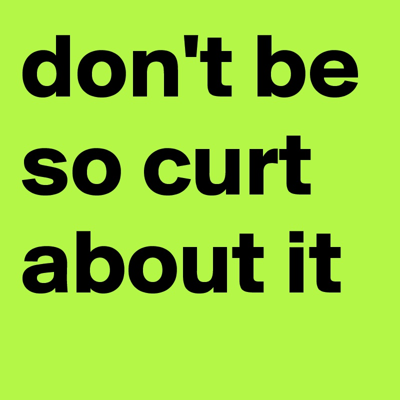 don't be so curt about it