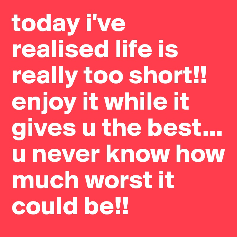 today i've realised life is really too short!! enjoy it while it gives u the best... u never know how much worst it could be!!