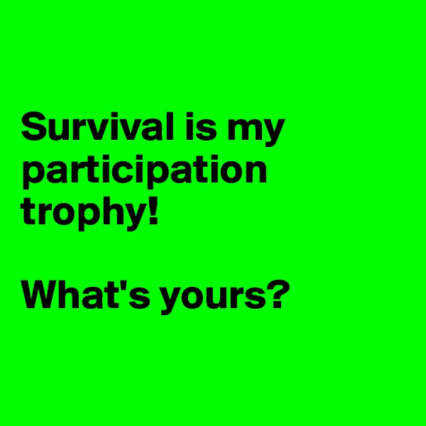 Survival is my participation trophy!   What's yours?