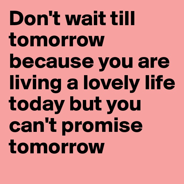 Don't wait till tomorrow because you are living a lovely life today but you can't promise tomorrow
