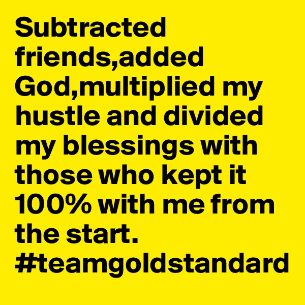Subtracted friends,added God,multiplied my hustle and divided my blessings with those who kept it 100% with me from the start. #teamgoldstandard