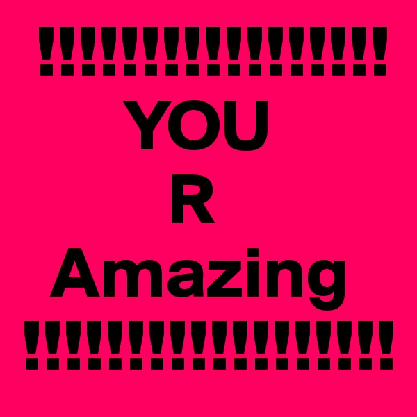 !!!!!!!!!!!!!!!!!        YOU           R                 Amazing          !!!!!!!!!!!!!!!!!!