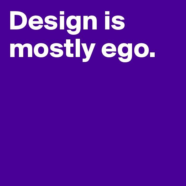 Design is mostly ego.