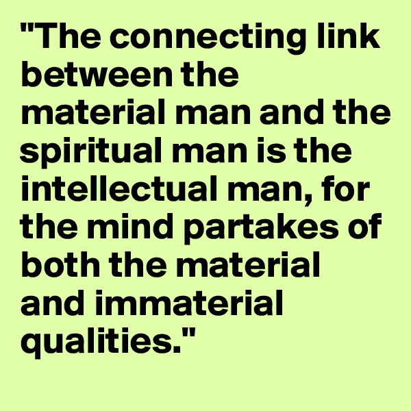 """""""The connecting link between the material man and the spiritual man is the intellectual man, for the mind partakes of both the material and immaterial qualities."""""""