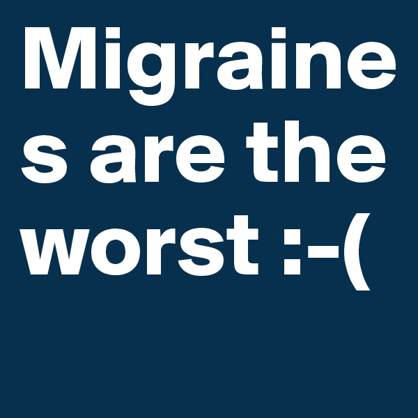 Migraines are the worst :-(