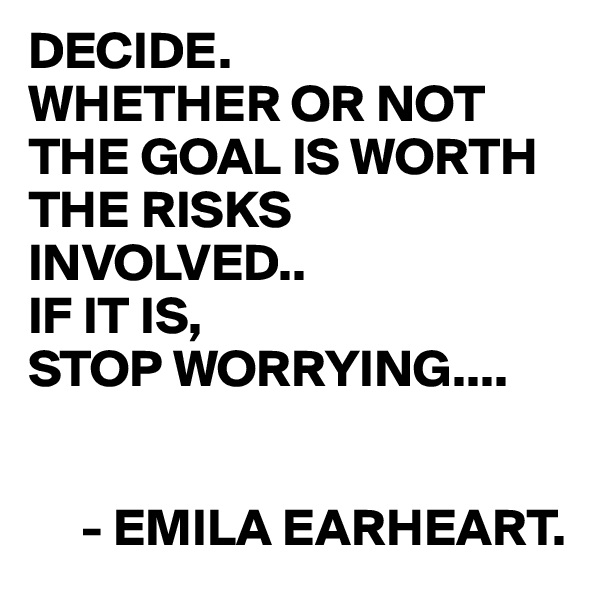 DECIDE. WHETHER OR NOT THE GOAL IS WORTH THE RISKS INVOLVED.. IF IT IS, STOP WORRYING....        - EMILA EARHEART.