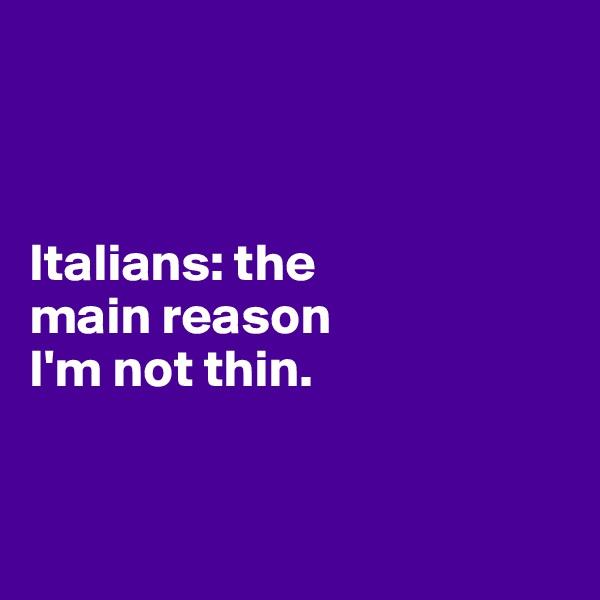 Italians: the  main reason  I'm not thin.