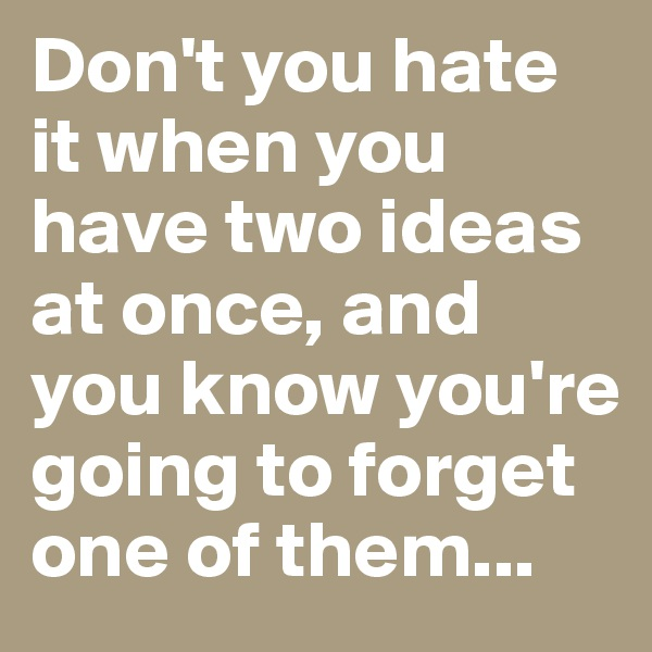 Don't you hate it when you have two ideas at once, and you know you're going to forget one of them...