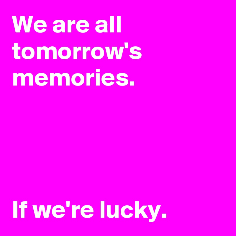We are all tomorrow's memories.             If we're lucky.