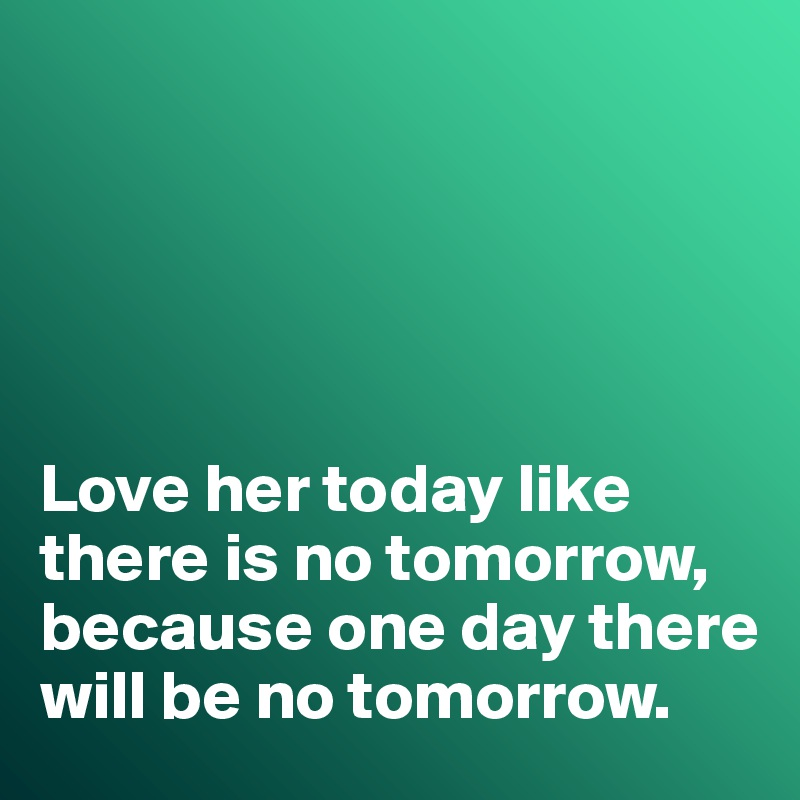 Love her today like there is no tomorrow, because one day there will be no tomorrow.