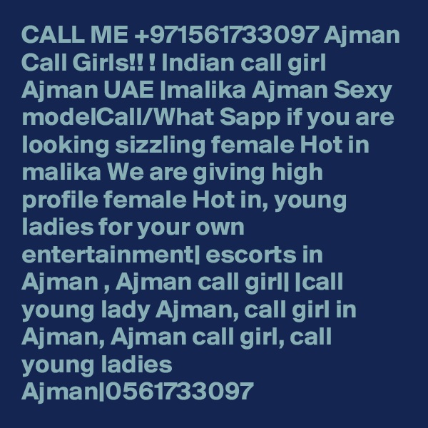 CALL ME +971561733097 Ajman Call Girls!! ! Indian call girl Ajman UAE  malika Ajman Sexy modelCall/What Sapp if you are looking sizzling female Hot in malika We are giving high profile female Hot in, young ladies for your own entertainment  escorts in Ajman , Ajman call girl   call young lady Ajman, call girl in Ajman, Ajman call girl, call young ladies Ajman 0561733097