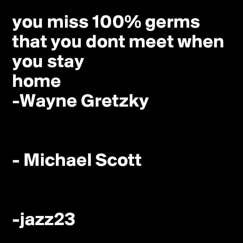 you miss 100% germs that you dont meet when you stay  home -Wayne Gretzky   - Michael Scott   -jazz23