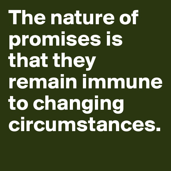 The nature of promises is that they remain immune to changing circumstances.