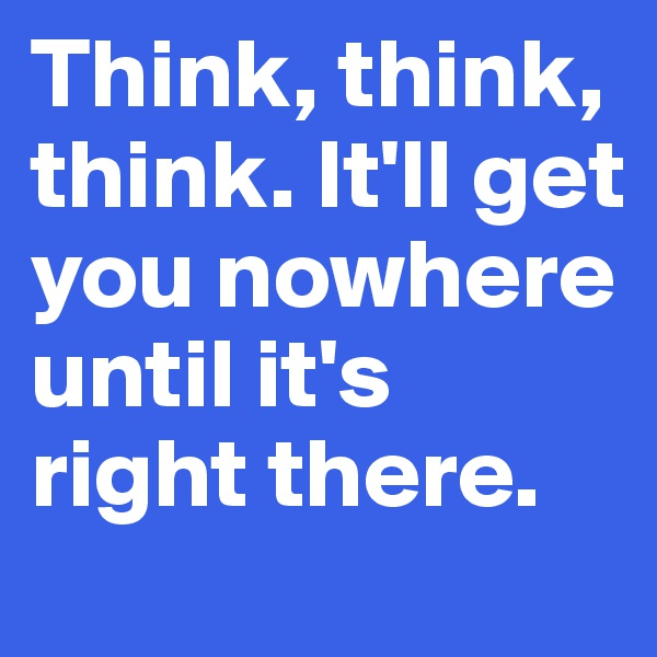 Think, think, think. It'll get you nowhere until it's right there.
