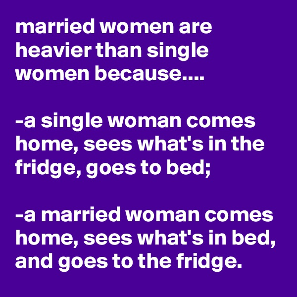 married women are heavier than single women because....  -a single woman comes home, sees what's in the fridge, goes to bed;  -a married woman comes home, sees what's in bed, and goes to the fridge.