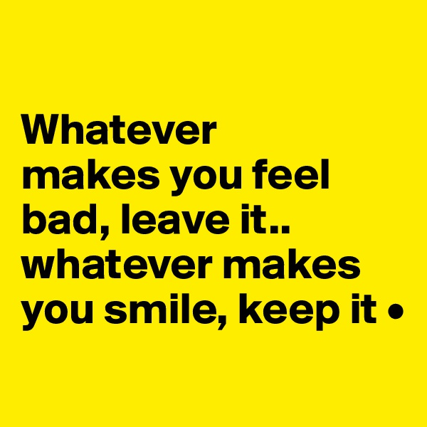 Whatever makes you feel bad, leave it.. whatever makes you smile, keep it •
