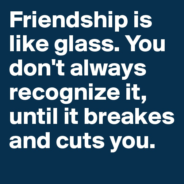 Friendship is like glass. You don't always recognize it, until it breakes and cuts you.