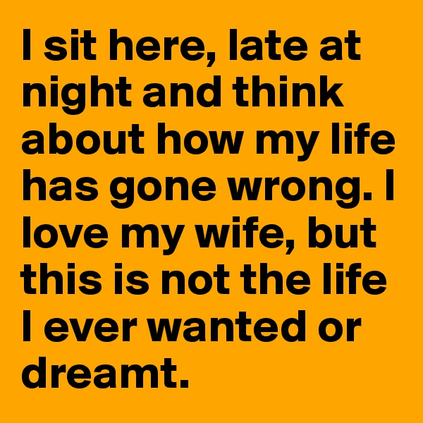 I sit here, late at night and think about how my life has gone wrong. I love my wife, but this is not the life I ever wanted or dreamt.