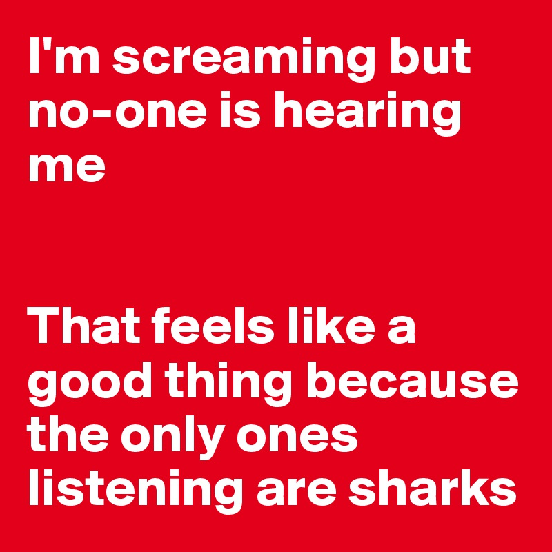I'm screaming but no-one is hearing me   That feels like a good thing because the only ones listening are sharks