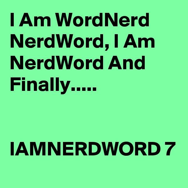 I Am WordNerd NerdWord, I Am NerdWord And Finally.....   IAMNERDWORD 7