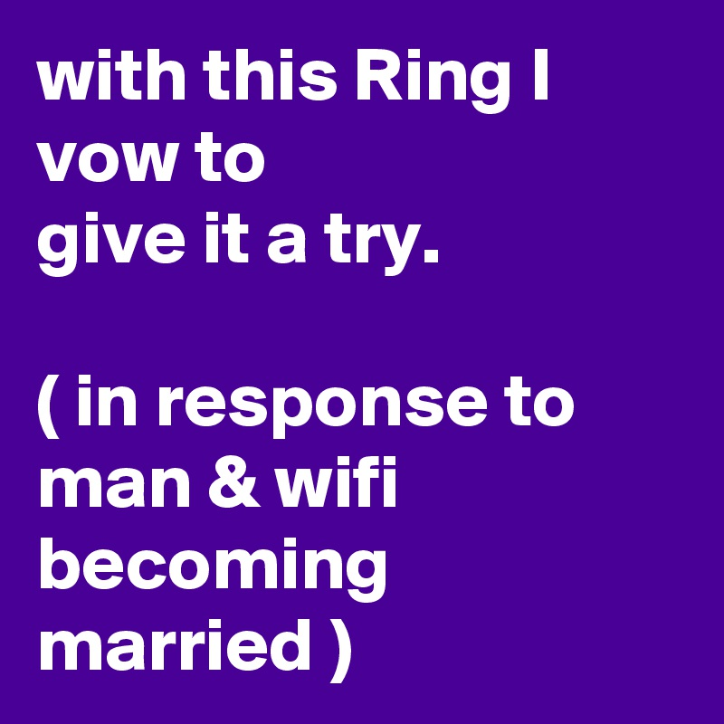 with this Ring I vow to  give it a try.   ( in response to man & wifi becoming married )